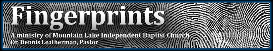 Fingerprints - A ministry of Mountain Lake Independent Baptist Church, Dr. Dennis Leatherman, Pastor